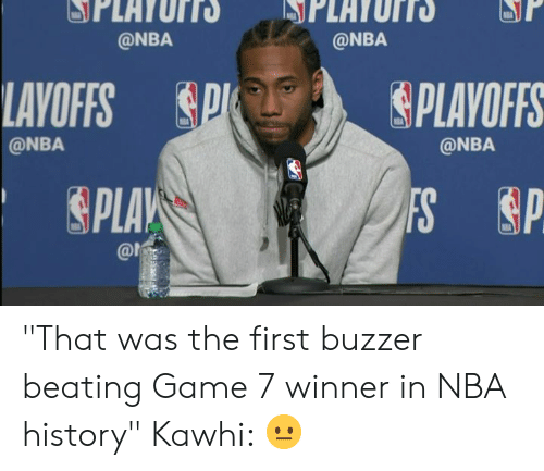 "Nba, Game, and History: @NBA  @NBA  LAVOFFS PSPLAVOFFS  @NBA  @NBA  SPLA  @ns ""That was the first buzzer beating Game 7 winner in NBA history""  Kawhi: 😐"