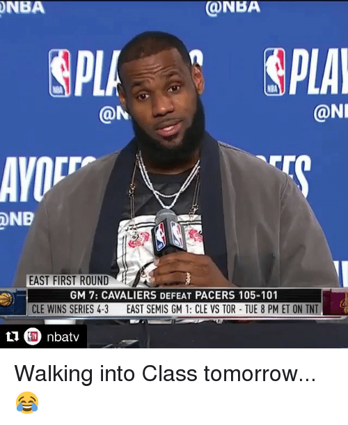 Cavaliers: NBA  ONBA  NBA  @N  @NI  EAST FIRST ROUND  GM 7: CAVALIERS DEFEAT PACERS 105-101  CLE WINS SERIES 4-3  EAST SEMIS GM 1: CLE VS TOR-TUE 8 PM ET ON TNT Walking into Class tomorrow... 😂