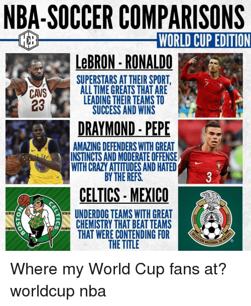 moderate: NBA-SOCCER COMPARISONS  WORLD CUP EDITION  LeBRON-RONALDO  SUPERSTARS AT THEIR SPORT  asALL TIME GREATS THAT ARE  CAVS  23  LEADING THEIR TEAMS TO  SUCCESS AND WINS  DRAYMOND - PEPE  AMAZING DEFENDERS WITH GREAT  INSTINCTS AND MODERATE OFFENSE  WITH CRAZY ATTITUDES AND HATED  BY THE REFS  0  CELTICS- MEXICO  UNDERDOG TEAMS WITH GREAT  CHEMISTRY THAT BEAT TEAMS  THAT WERE CONTENDING FOR  THE TITLE Where my World Cup fans at? worldcup nba