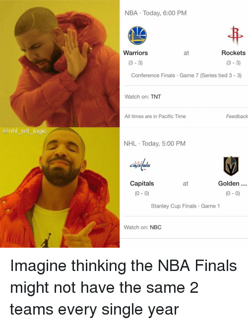 Finals, Logic, and Memes: NBA Today, 6:00 PNM  Warriors  at  Rockets  (3 - 3)  (3-3)  Conference Finals Game 7 (Series tied 3 - 3)  Watch on: TNT  All times are in Pacific Time  Feedback  @nhl ref logic  NHL Today, 5:00 PM  capijals  Capitals  (0- 0)  Golden  (0 - 0)  at  Stanley Cup Finals Game 1  Watch on: NBC Imagine thinking the NBA Finals might not have the same 2 teams every single year