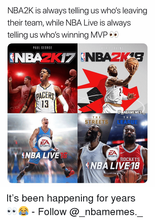 Kyrie Irving, Memes, and Nba: NBA2K is always telling us who's leaving  their team, while NBA Live is always  telling us who's winning MVP  PAUL GEORGE  KYRIE IRVING  PAGERS  13  CNBAMEMES  THE  TH E  STREETS LEARUE  EA  SPORTS  EA  NBA LIVE  SPORTS  ROCKETS  NBA LIVE 18 It's been happening for years 👀😂 - Follow @_nbamemes._