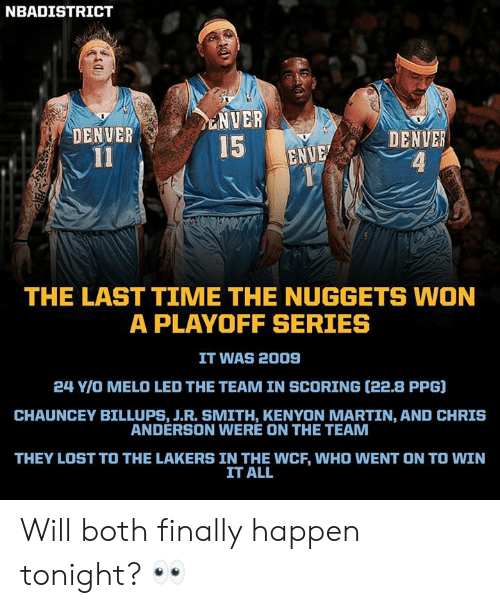 J R Smith: NBADISTRICT  NVER  DENVER  DENVER  4  15 ENU  THE LAST TIME THE NUGGETS WON  A PLAYOFF SERIES  IT WAS 2009  24 Y/O MELO LED THE TEAM IN SCORING (22.8 PPG]  CHAUNCEY BILLUPS, J.R. SMITH, KENYON MARTIN, AND CHRIS  ANDERSON WERE ON THE TEAM  THEY LOST TO THE LAKERS IN THE WCF, WHO WENT ON TO WIN  IT ALL Will both finally happen tonight? 👀