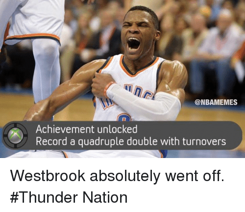 Achievment Unlocked: NBAMEMES  Achievement unlocked  Record a quadruple double with turnovers Westbrook absolutely went off. #Thunder Nation