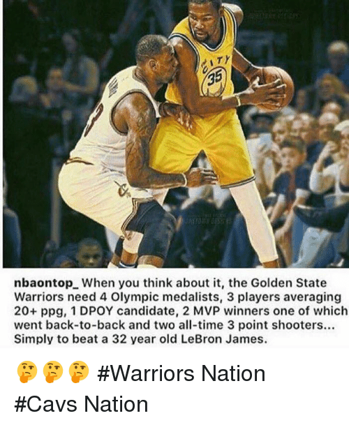 the golden state warriors: nbaontopL When you think about it, the Golden State  Warriors need 4 Olympic medalists, 3 players averaging  20+ ppg, 1 DPOY candidate, 2 MVP winners one of which  went back-to-back and two all-time 3 point shooters...  Simply to beat a 32 year old LeBron James. 🤔🤔🤔 #Warriors Nation #Cavs Nation