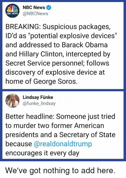 """explosive: NBC News  NBC NEWS  @NBCNews  BREAKING: Suspicious packages,  ID'd as """"potential explosive devices""""  and addressed to Barack Obama  and Hillary Clinton, intercepted by  Secret Service personnel; follows  discovery of explosive device at  home of George Soros  Lindsay Fünke  funke lindsay  Better headline: Someone just tried  to murder two former American  presidents and a Secretary of State  because @realdonaldtrump  encourages it every day We've got nothing to add here."""