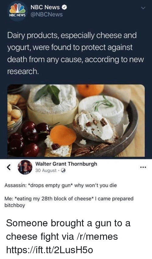 Nbcnews: NBC News  NBC NEWS @NBCNews  Dairy products, especially cheese and  yogurt, were found to protect against  death from any cause, according to new  research.  Walter Grant Thornburgh  30 August  Assassin: *drops empty gun* why won't you die  Me: *eating my 28th block of cheese* I came prepared  bitchboy Someone brought a gun to a cheese fight via /r/memes https://ift.tt/2LusH5o