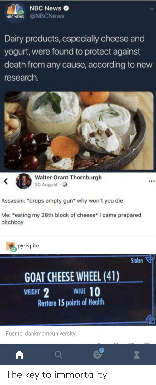 """Nbcnews: NBC News  NBC NEWS @NBCNews  Dairy products, especially cheese and  yogurt, were found to protect against  death from any cause, according to new  research.  Walter Grant Thornburgh  30 August  Assassin: """"drops empty gun* why won't you die  Me: eating my 28th block of cheese* I came prepared  bitchboy  pyrlspite  Stolen  GOAT CHEESE WHEEL (41)  WEIGHT  VALUE 10  Restore 15 points of Health  Fuente: dankmemeuniversity  1 The key to immortality"""