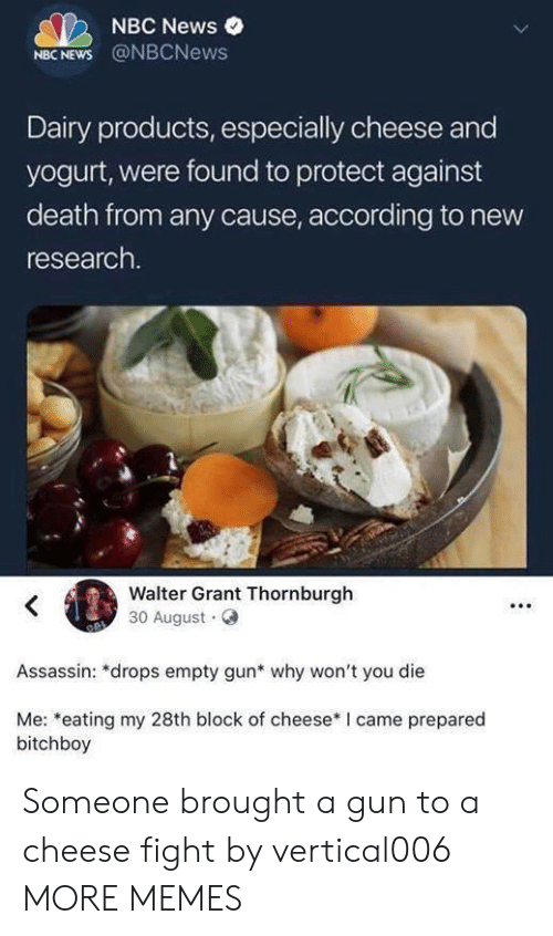 Nbcnews: NBC News  NBC NEWS @NBCNews  Dairy products, especially cheese and  yogurt, were found to protect against  death from any cause, according to new  research.  Walter Grant Thornburgh  30 August  Assassin: *drops empty gun* why won't you die  Me: *eating my 28th block of cheese* I came prepared  bitchboy Someone brought a gun to a cheese fight by vertical006 MORE MEMES