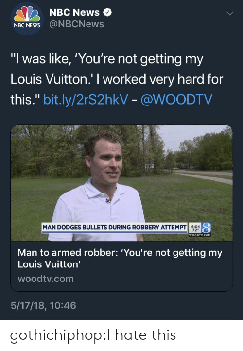 """Nbcnews: NBC News  NBC NEWS@NBCNews  """"l was like, 'You're not getting my  Louis Vuitton.' I worked very hard for  this."""" bit.ly/2rS2hkV - @WOODTV  $494  、  MAN DODGES BULLETS DURING ROBBERY ATTEMPT  40  WOODTV.COM  Man to armed robber: 'You're not getting my  Louis Vuitton'  woodtv.com  5/17/18, 10:46 gothichiphop:I hate this"""