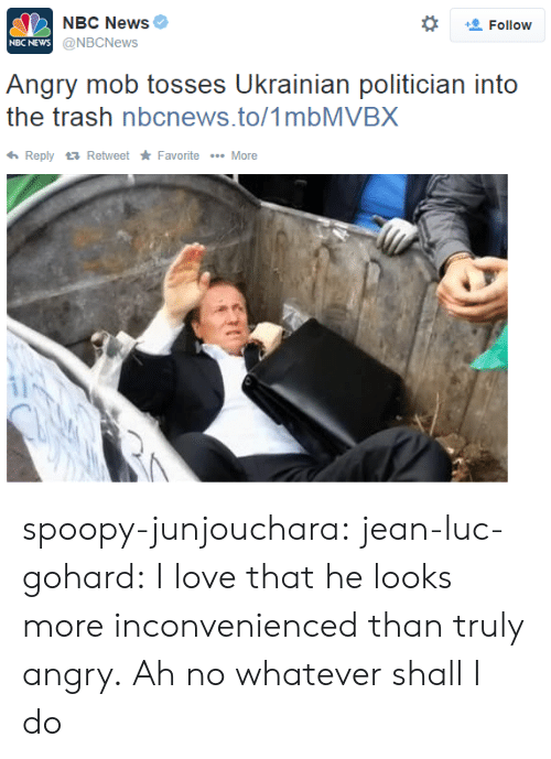 mob: NBC News  @NBCNews  *  Follow  NBC NEWs  Angry mob tosses Ukrainian politician into  the trash nbcnews.to/1mbMVBX  ReplyRetweet Favorite More spoopy-junjouchara:  jean-luc-gohard:  I love that he looks more inconvenienced than truly angry.  Ah no whatever shall I do