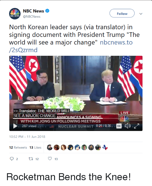 "Kim Jong-Un, News, and Live: NBC News  @NBCNews  Follow  NBC NEWws  North Korean leader says (via translator) in  signing document with President Trump ""The  world will see a major change"" nbcnews.to  /2sQzrmd  >Translator: THE WORLD WILL  SEE A MAJOR CHANGEANONCES A SIGNINIG  LIVE  WITH KIM JONG UN FOLLOWING MEETINGS  287 viewsA T  NUCLEAR SUMMIT 025/0:35, D  10:52 PM-11 Jun 2018  G 4。0 6  12 Retweets  13 Likes  O2 t 12 13"