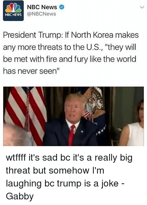 """Fire, Memes, and News: NBC News  @NBCNews  NBC NEWS  President Trump: If North Korea makes  any more threats to the U.S., """"they will  be met with fire and fury like the world  has never seen"""" wtffff it's sad bc it's a really big threat but somehow I'm laughing bc trump is a joke -Gabby"""