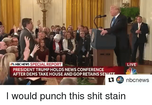 Memes, News, and Shit: NBC NEWS SPECIAL REPORT  PRESIDENT TRUMP HOLDS NEWS CONFERENCE  AFTER DEMS TAKE HOUSE AND GOP RETAINS SE  LIVE I would punch this shit stain