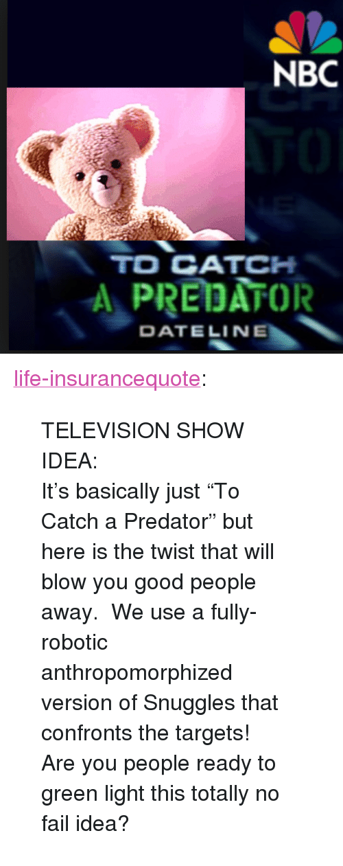 """the twist: NBC  TO CATCH  A PREDATOR  DATELINE <p><a href=""""http://life-insurancequote.tumblr.com/post/158013331170/television-show-idea-its-basically-just-to"""" class=""""tumblr_blog"""">life-insurancequote</a>:</p><blockquote> <p>TELEVISION SHOW IDEA:</p> <p>It's basically just""""To Catch a Predator"""" but here is the twist that will blow you good people away. We use a fully-robotic anthropomorphized version of Snuggles that confronts the targets! </p> <p>Are you people ready to green light this totally no fail idea?</p> </blockquote>"""