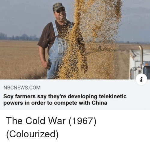 Cold War: NBCNEWS.COM  Soy farmers say they're developing telekinetic  powers in order to compete with China The Cold War (1967) (Colourized)