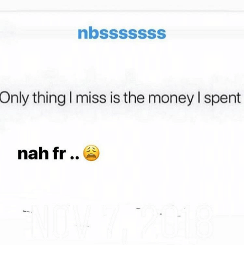 Money, Thing, and Miss: nbsssssss  Only thing I miss is the money I spent  nah fr ..