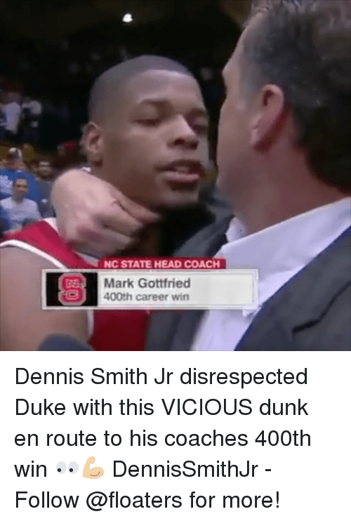 Dennis Smith Jr: NC STATE HEAD COACH  Mark Gottfried  400th career win Dennis Smith Jr disrespected Duke with this VICIOUS dunk en route to his coaches 400th win 👀💪🏼 DennisSmithJr - Follow @floaters for more!