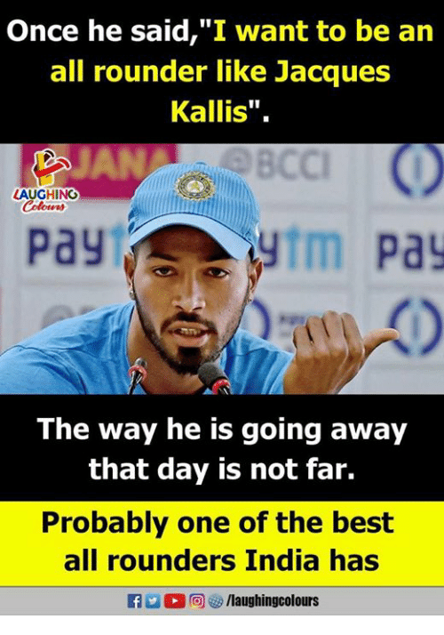 """Going Away: nce he said,""""I want to be an  all rounder like Jacques  Kallis"""".  BCC  LAUGHINOG  pay  ytm pa  The way he is going away  that day is not far.  Probably one of the best  all rounders India has  R M。回智/laughingcolours"""