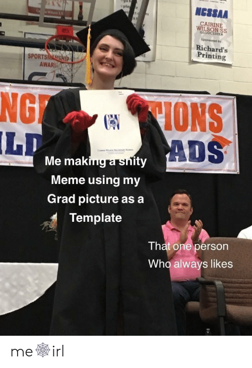 That One Person: NCSSAA  play r  CAIRINE  WILSON SS  GLOUCESTER  Sponsored by  Richard's  Printing  RE  SPORTSMASSHIP  AWAR  CIONS  ADS  NG  LD  Me making a snity  Meme using my  Grad picture as a  Template  That one person  Who always likes me🕸irl