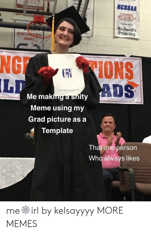 Printing: NCSSAA  play r  CAIRINE  WILSON SS  GLOUCESTER  Sponsored by  Richard's  Printing  RE  SPORTSMASSHIP  AWAR  CIONS  ADS  NG  LD  Me making a snity  Meme using my  Grad picture as a  Template  That one person  Who always likes me🕸irl by kelsayyyy MORE MEMES