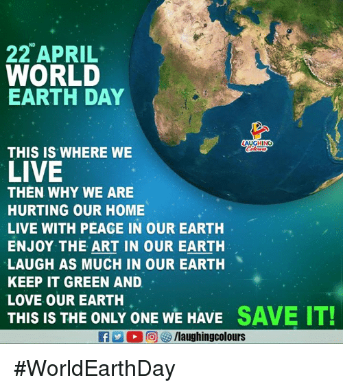 Earth Day: ND  22 APRIL  WORLD  EARTH DAY  AUGHING  THIS IS WHERE WE  LIVE  THEN WHY WE ARE  HURTING OUR HOME  LIVE WITH PEACE IN OUR EARTH  ENJOY THE ART IN OUR EARTH  LAUGH AS MUCH IN OUR EARTH  KEEP IT GREEN AND  LOVE OUR EARTH  THIS IS THE ONLY ONE WE HAVE SAVE IT! #WorldEarthDay