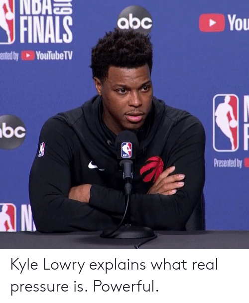 Abc, Finals, and Kyle Lowry: NDAN  abc  FINALS  You  ented by YouTubeTV  bc  NBA  Presented by Kyle Lowry explains what real pressure is.  Powerful.
