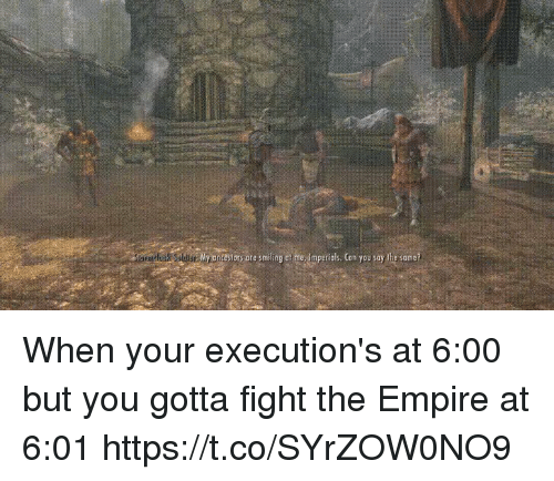 executions: ndbok SodbE My oncestors pre smiling at me, Imperials. Con you say the same? When your execution's at 6:00 but you gotta fight the Empire at 6:01 https://t.co/SYrZOW0NO9