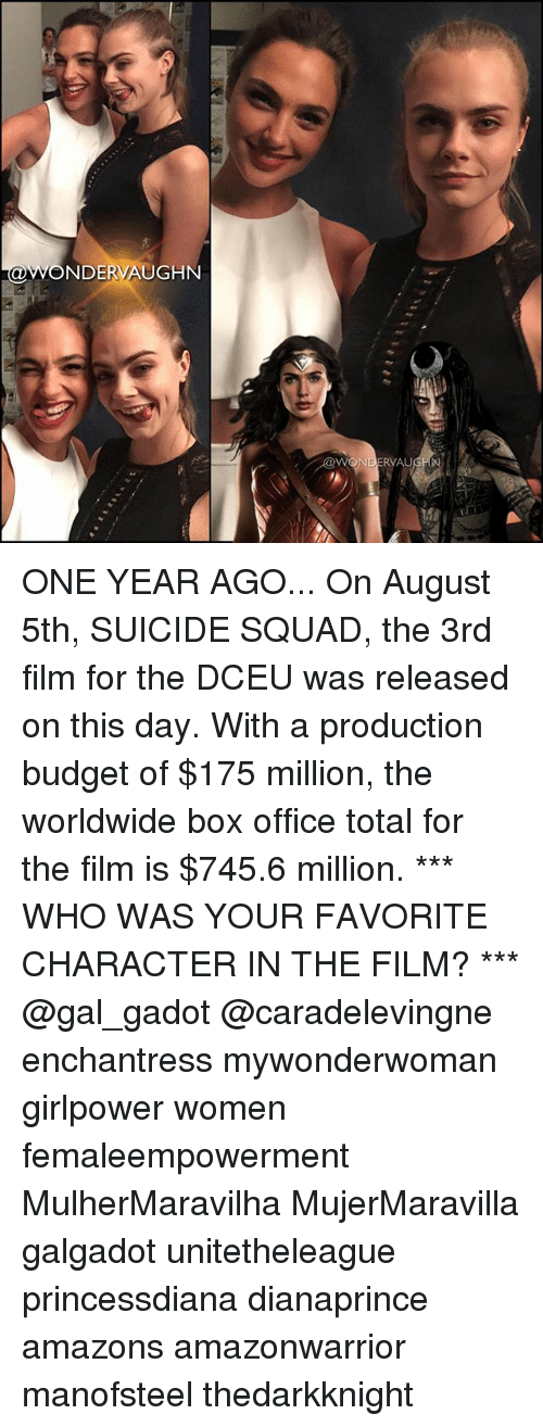 Favorite Character: NDERVAUGHN  WONDERVAU ONE YEAR AGO... On August 5th, SUICIDE SQUAD, the 3rd film for the DCEU was released on this day. With a production budget of $175 million, the worldwide box office total for the film is $745.6 million. *** WHO WAS YOUR FAVORITE CHARACTER IN THE FILM? *** @gal_gadot @caradelevingne enchantress mywonderwoman girlpower women femaleempowerment MulherMaravilha MujerMaravilla galgadot unitetheleague princessdiana dianaprince amazons amazonwarrior manofsteel thedarkknight