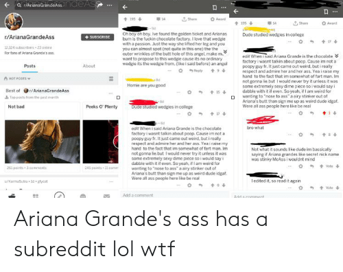 """Ariana Grande, Ass, and Bad: ndoAsande AS  r/ArianaGrand  O Award  Share  t195  7, Share-  O Award  t195&  14.  Oh boy oh boy. Ive found the golden ticket and Arianas  bum is the fuckin chocolate factory. I love that wedgie  with a passion. Just the way she lifted her leg and you  you can almost spot (not quite in this one) the the  outer wrinkles of the butt hole of this angel, make m  want to propose to this wedgie cause its no ordinary  wedgie its the wedgie from. (ike i said before) an angel  Dude studied wedgies in college  r/ArianaGrandeAss  SUBSCRIBE  17  2.124 subscribers 23 online  For fans of Ariana Grande's ass  edit When i said Ariana Grande is the chocolate  factory i wasnt talkin about poop. Cause im not a  poopy guy fr. It just came out weird, but i really  respect and admire her and her ass. Yea i raise my  hand to the fact that im somewhat of fart man. Im  not gonna lie.but I would never try it unless it was  some extremely sexy dime piece so i would say i  dabble with it if even. So yeah, if I am weird for  wanting to """"nose to ass"""" a airy stinker out of  Ariana's butt than sign me up as weird dude idgaf.  Were all ass people here like  Posts  About  o eply  A HOT POSTS  8d  Homie are you good  Best of r/ArianaGrandeAss  J Top posts from the past month  d  Dude studied wedgies in college  Peeks O' Plenty  real  Not bad  14  edit When i said Ariana Grande is the chocolate  factory i wasnt talkin about poop. Cause im not a  poopy guy fr. It just came out weird, but i really  respect and admire her and her ass. Yea i raise my  hand to the fact that im somewhat of fart man. Im  not gonna lie.but I would never try it unless it was  some extremely sexy dime piece so i would say i  dabble with it if even. So yeah, if I am weird for  wanting to """"nose to ass"""" a airy stinker out of  Ariana's butt than sign me up as weird dude idgaf  Were all ass people here like be real  bro what  t84  Not what it sounds like dude im bassically  saying if Ariana grandes like """