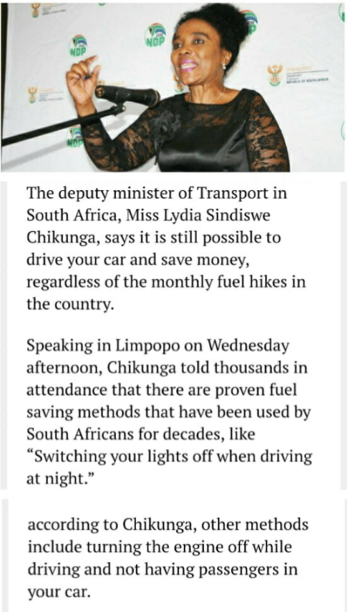 "Africa, Driving, and Money: NDP  The deputy minister of Transport in  South Africa, Miss Lydia Sindiswe  Chikunga, says it is still possible to  drive your car and save money,  regardless of the monthly fuel hikes in  the country  Speaking in Limpopo on Wednesday  afternoon, Chikunga told thousands in  attendance that there are proven fuel  saving methods that have been used by  South Africans for decades, like  Switching your lights off when driving  at night.""  according to Chikunga, other methods  include turning the engine off while  driving and not having passengers in  your car."