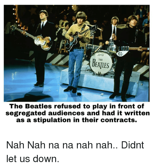 The Beatles, Beatles, and Refused: ndutg  THE  DEATLES  The Beatles refused to play in front of  segregated audiences and had it written  as a stipulation in their contracts. Nah Nah na na nah nah.. Didnt let us down.