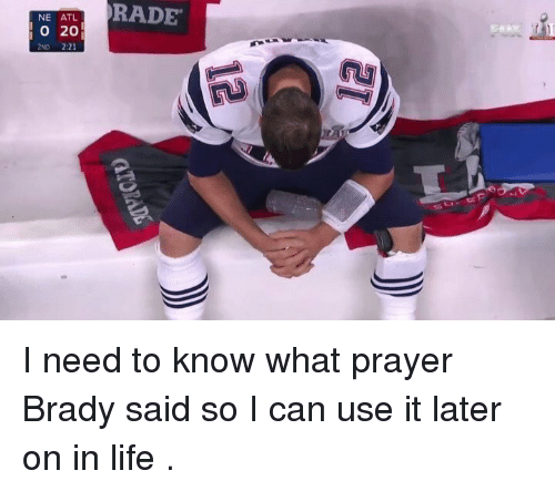 Girl Memes, Atl, and Need-To-Know: NE ATL  O 20  2ND 2:21  RADE I need to know what prayer Brady said so I can use it later on in life .