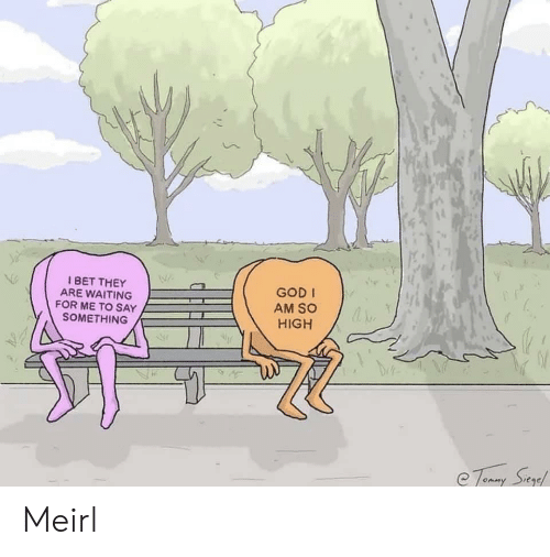 God, Waiting..., and MeIRL: Ne  BET THEY  ARE WAITING  FOR ME TO SAY  SOMETHING  GOD I  AM SO  HIGH  -2 Meirl