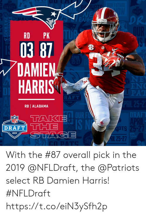 Memes, Nfl, and NFL Draft: NE  ENGL  DR.  BAMA  RD PK  03 87  DAMIEN  HARRIS  EN  PAT  DI  RAFT  2019  RB | ALABAMA  DT  RAF  OUR F  IS N  NFL  DRAFT' THE  OTS  IpTs  2019  1g6  RIL 25-27  25-27 With the #87 overall pick in the 2019 @NFLDraft, the @Patriots select RB Damien Harris! #NFLDraft https://t.co/eiN3ySfh2p