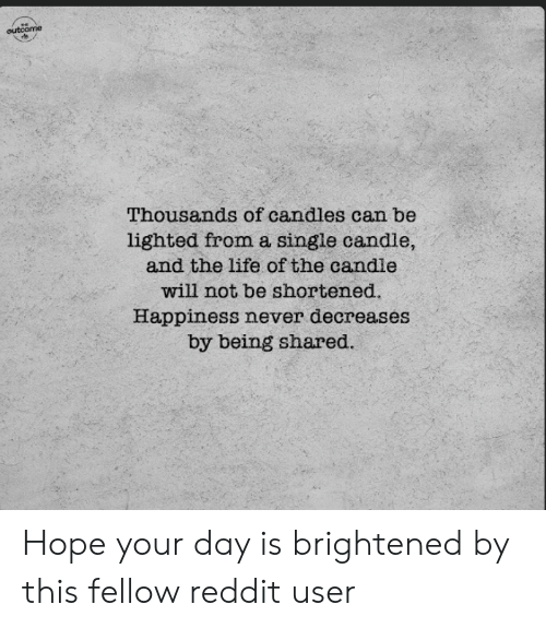 Shared: ,ne  eutcome  Thousands of candles can be  lighted froma single candle,  and the life of the candle  will not be shortened  Happiness never decreases  by being shared. Hope your day is brightened by this fellow reddit user