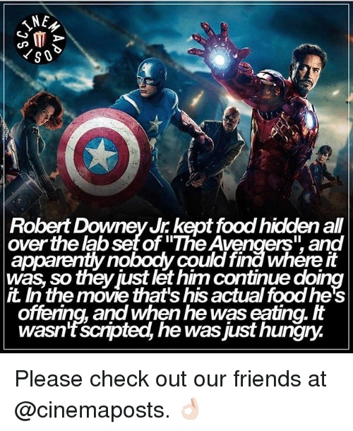 """Hungryness: NE  G MT  Robert Downey Jr kept food hiddenall  over the abset of """"The Avengers"""" and  was so theyjust let him continue doing  the move that's his actual foodhe's  offering, and When he was eating.  wasn't scnpted, he was just hungry. Please check out our friends at @cinemaposts. 👌🏻"""