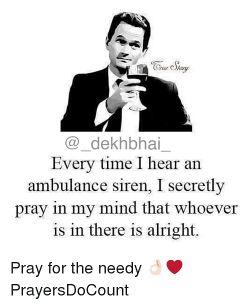 Sirening: ne Olam  dekhbhai  Every time I hear an  ambulance siren, I secretly  pray in my mind that whoever  is in there is alright Pray for the needy 👌🏻❤️ PrayersDoCount