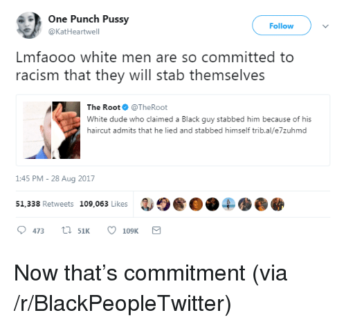 Blackpeopletwitter, Dude, and Haircut: ne Punch PussV  Follow  @KatHeartwell  Lmfaooo white men are so committed to  racism that they will stab themselves  The Root@TheRoot  White dude who claimed a Black guy stabbed him because of his  haircut admits that he lied and stabbed himself trib.al/e7zuhmd  1:45 PM-28 Aug 2017  51. 338 Retweets 109,063 Likes3904 <p>Now that's commitment (via /r/BlackPeopleTwitter)</p>