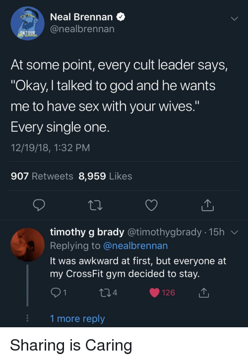 """God, Gym, and Sex: Neal Brennan  @nealbrennan  At some point, every cult leader says,  """"Okay, I talked to god and he wants  me to have sex with your wives.""""  Every single one  12/19/18, 1:32 PM  907 Retweets 8,959 Likes  timothy g brady @timothygbrady - 15h v  Replying to @nealbrennan  lt was awkward at first, but everyone at  my CrossFit gym decided to stay  4  126  1 more reply Sharing is Caring"""