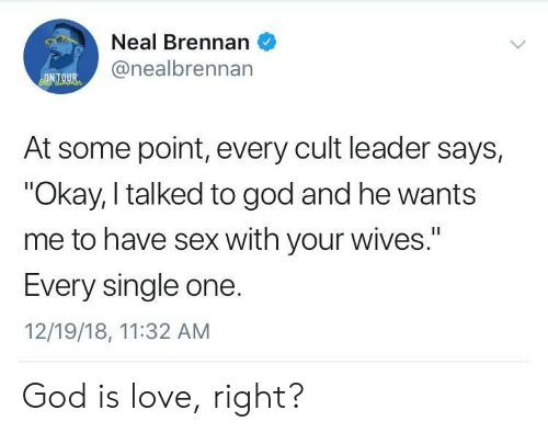 "cult: Neal Brennan  @nealbrennan  ONTOUR  At some point, every cult leader says,  ""Okay, I talked to god and he wants  me to have sex with your wives.""  I1  Every single one.  12/19/18, 11:32 AM God is love, right?"