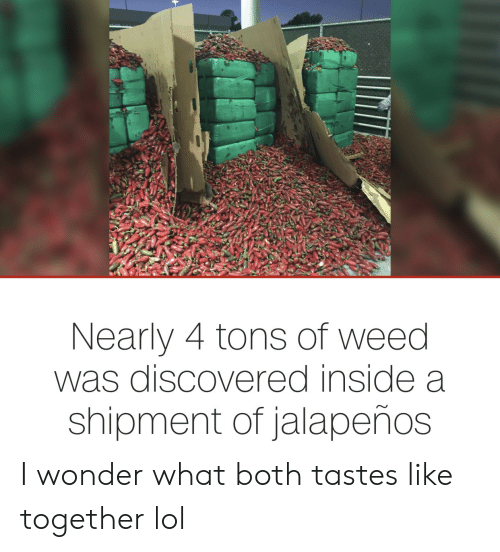Lol, Weed, and Wonder: Nearly 4 tons of weed  was discovered inside a  shipment of jalapeños I wonder what both tastes like together lol