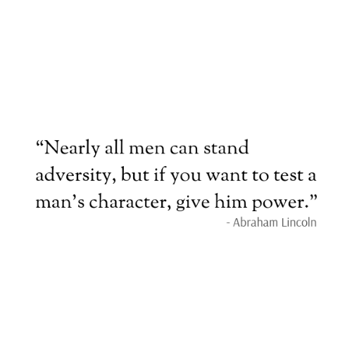 "Abraham Lincoln: ""Nearly all men can stand  adversity, but if you want to test a  man's character, give him power.""  - Abraham Lincoln"