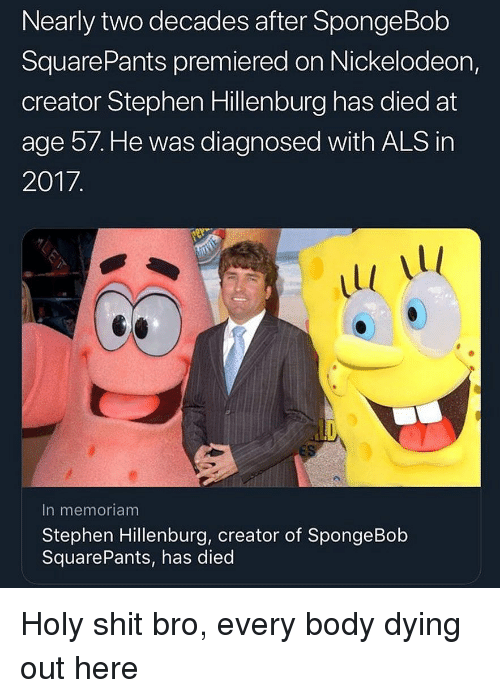 Nickelodeon, Shit, and SpongeBob: Nearly two decades after SpongeBob  SquarePants premiered on Nickelodeon,  creator Stephen Hillenburg has died at  age 57. He was diagnosed with ALS in  2017  Ll  In memoriam  Stephen Hillenburg, creator of SpongeBob  SquarePants, has died Holy shit bro, every body dying out here