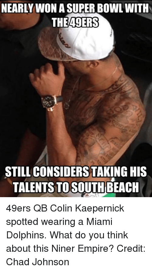 San Francisco 49ers, Colin Kaepernick, and Empire: NEARLY WON ASUPERABOWLWITH  THE 49ERS  STILL CONSIDERS TAKING HIS  TALENTS TO SOUTH  BEACH 49ers QB Colin Kaepernick spotted wearing a Miami Dolphins. What do you think about this Niner Empire?  Credit: Chad Johnson