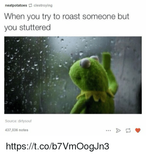 Roastes: neat potatoes  clestroying  When you try to roast someone but  you stuttered  Source: dirtysouf  437,036 notes https://t.co/b7VmOogJn3