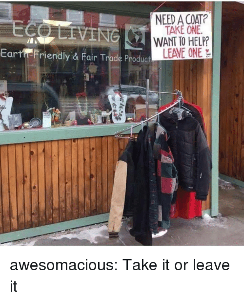 Tumblr, Blog, and Help: NEED A COAT?  TAKE ONE  WANT TO HELP?  LEAVE ONE  Ear  Friendly & Fair Trade Pr awesomacious:  Take it or leave it