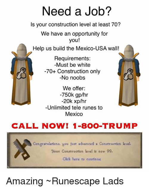 Runing: Need a Job?  Is your construction level at least 70?  We have an opportunity for  you!  Help us build the Mexico-USA wall!  Requirements:  Must be white  -70+ Construction only  No noobs  We offer:  -750k gp/hr  -20k xp/hr  Unlimited tele runes to  Mexico  CALL NOW! 1-800-TRUMP  Congratulations, you fur advanced a Construedon level.  your construction level now 99.  Cleh here to continue Amazing  ~Runescape Lads