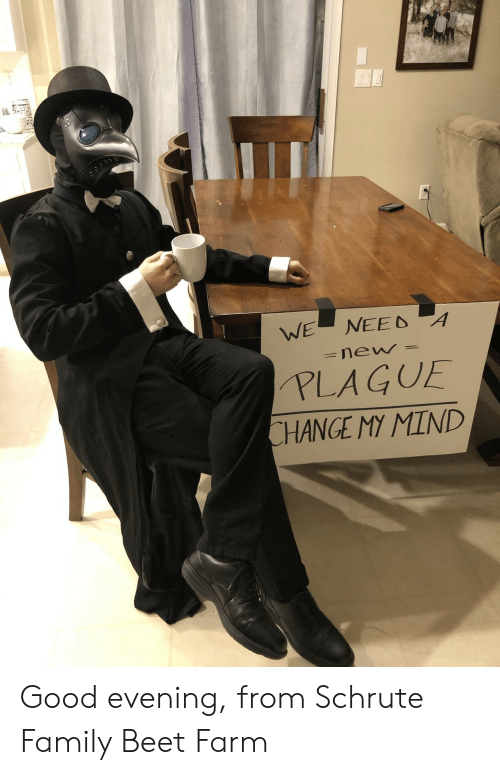 Farm: NEED A  WE  new  PLAGUE  CHANGE MY MIND Good evening, from Schrute Family Beet Farm
