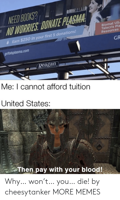 Books, Dank, and Memes: NEED BOOKS?  NO WORRIES DONATE PLASMA  Biomat US  Talecris Pla  Resources  Earn $250 in your first 5 donations!  GR  grifolsplasma.com  Reagan  Me: I cannot afford tuition  United States:  Then pay with your blood! Why… won't… you… die! by cheesytanker MORE MEMES