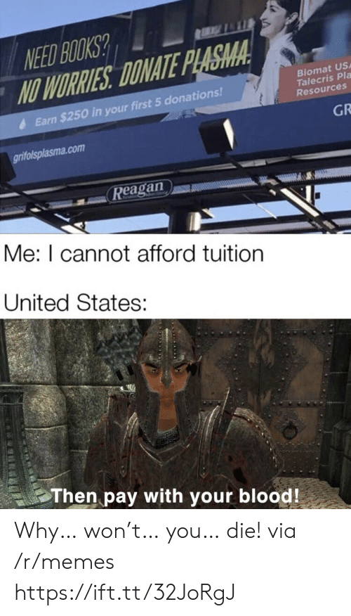 Books, Memes, and United: NEED BOOKS?  NO WORRIES DONATE PLASMA  Biomat US  Talecris Pla  Resources  Earn $250 in your first 5 donations!  GR  grifolsplasma.com  Reagan  Me: I cannot afford tuition  United States:  Then pay with your blood! Why… won't… you… die! via /r/memes https://ift.tt/32JoRgJ